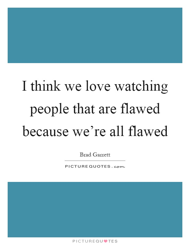 I think we love watching people that are flawed because we're all flawed Picture Quote #1