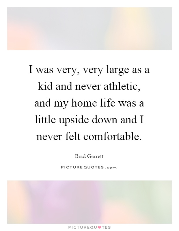 I was very, very large as a kid and never athletic, and my home life was a little upside down and I never felt comfortable Picture Quote #1