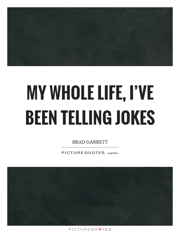 My whole life, I've been telling jokes Picture Quote #1