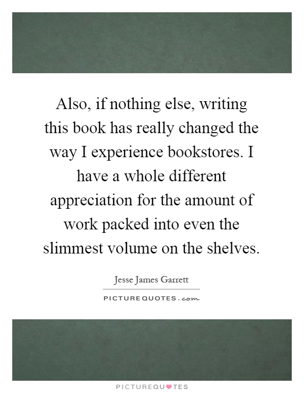 Also, if nothing else, writing this book has really changed the way I experience bookstores. I have a whole different appreciation for the amount of work packed into even the slimmest volume on the shelves Picture Quote #1