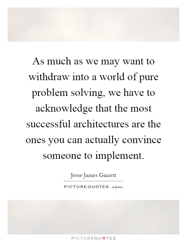As much as we may want to withdraw into a world of pure problem solving, we have to acknowledge that the most successful architectures are the ones you can actually convince someone to implement Picture Quote #1