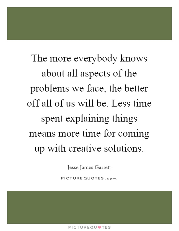 The more everybody knows about all aspects of the problems we face, the better off all of us will be. Less time spent explaining things means more time for coming up with creative solutions Picture Quote #1