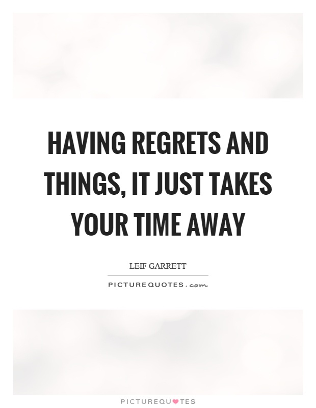 Having regrets and things, it just takes your time away Picture Quote #1