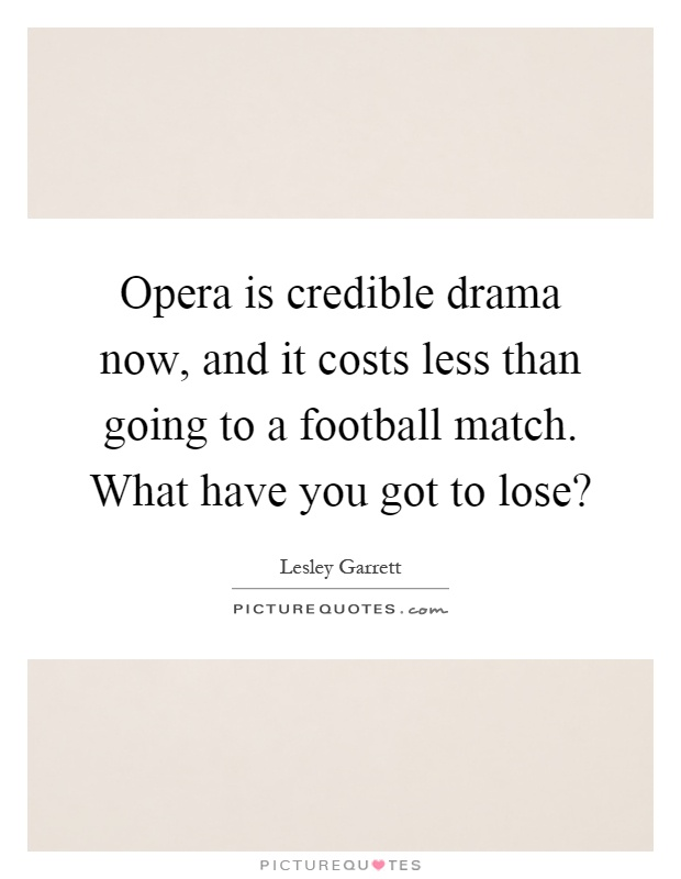 Opera is credible drama now, and it costs less than going to a football match. What have you got to lose? Picture Quote #1