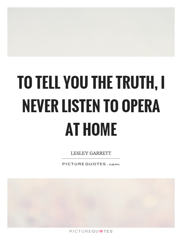 To tell you the truth, I never listen to opera at home Picture Quote #1