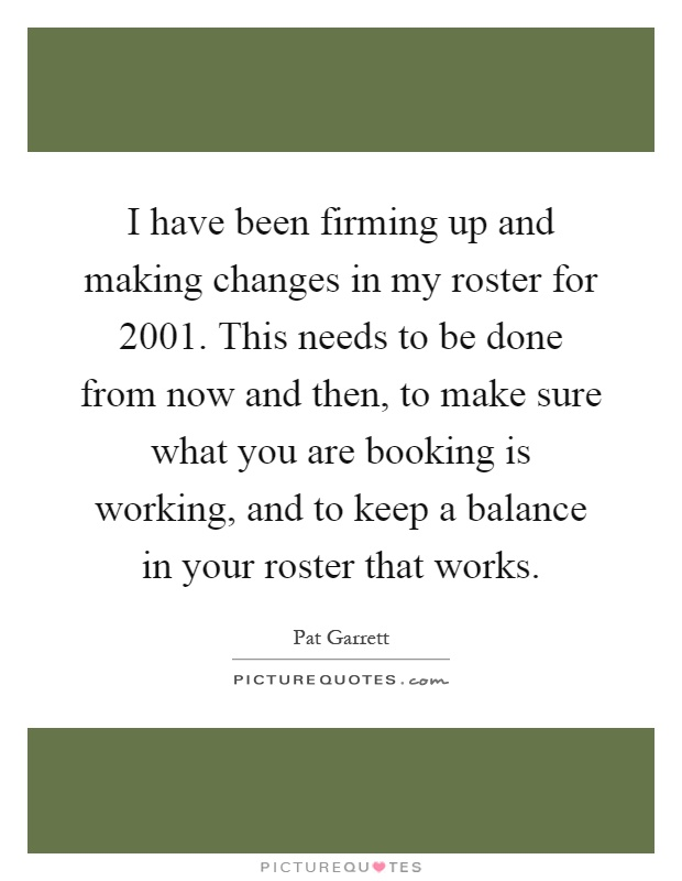 I have been firming up and making changes in my roster for 2001. This needs to be done from now and then, to make sure what you are booking is working, and to keep a balance in your roster that works Picture Quote #1