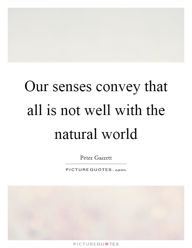Our senses convey that all is not well with the natural world Picture Quote #1