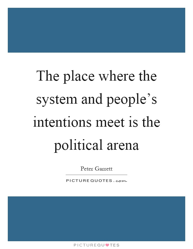 The place where the system and people's intentions meet is the political arena Picture Quote #1