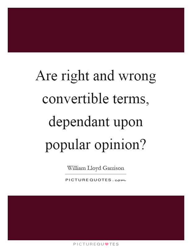 Are right and wrong convertible terms, dependant upon popular opinion? Picture Quote #1
