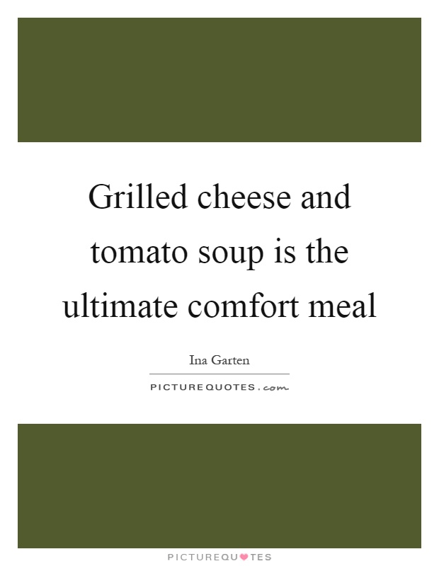 Grilled cheese and tomato soup is the ultimate comfort meal Picture Quote #1