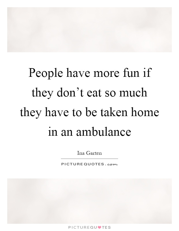 People have more fun if they don't eat so much they have to be taken home in an ambulance Picture Quote #1