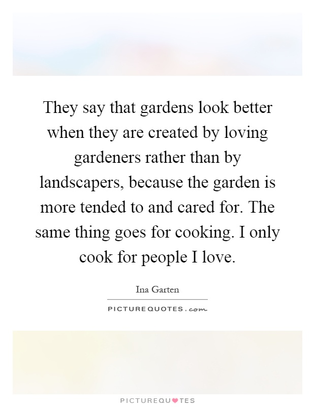 They say that gardens look better when they are created by loving gardeners rather than by landscapers, because the garden is more tended to and cared for. The same thing goes for cooking. I only cook for people I love Picture Quote #1