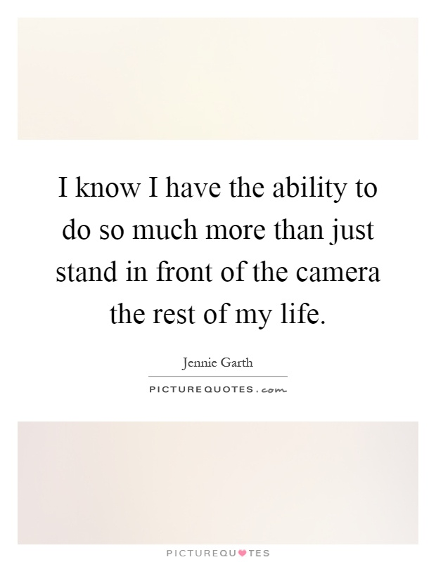 I know I have the ability to do so much more than just stand in front of the camera the rest of my life Picture Quote #1