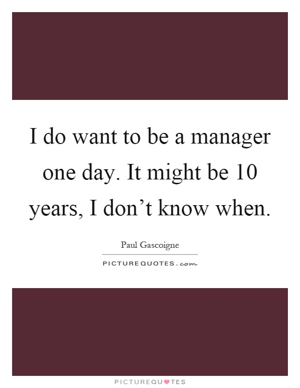 i do want to be a manager one day it might be 10 years - Being A Manager Why Do You Want To Be A Manager