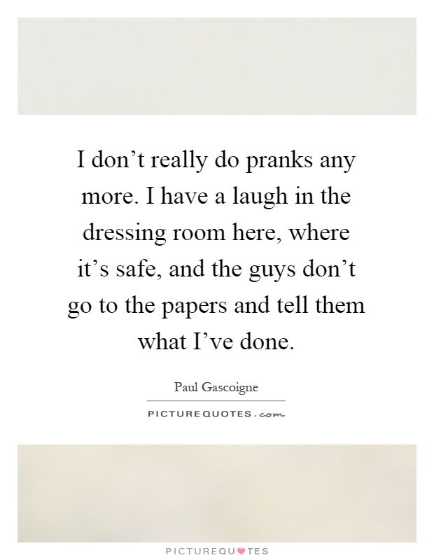 I don't really do pranks any more. I have a laugh in the dressing room here, where it's safe, and the guys don't go to the papers and tell them what I've done Picture Quote #1