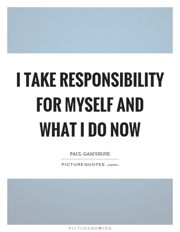 I take responsibility for myself and what I do now Picture Quote #1