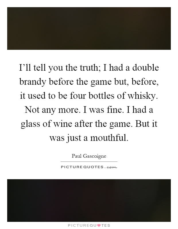 I'll tell you the truth; I had a double brandy before the game but, before, it used to be four bottles of whisky. Not any more. I was fine. I had a glass of wine after the game. But it was just a mouthful Picture Quote #1