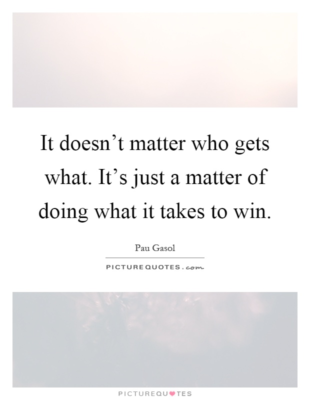 It doesn't matter who gets what. It's just a matter of doing what it takes to win Picture Quote #1