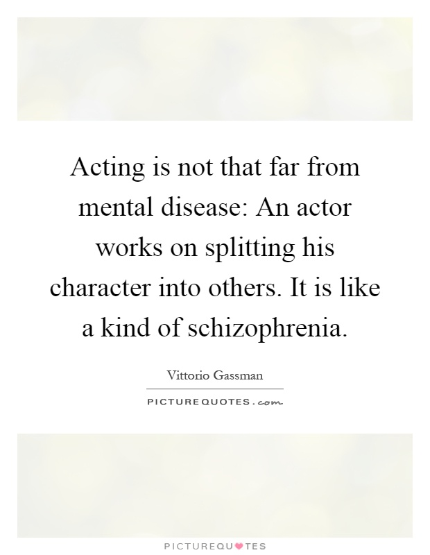 Acting is not that far from mental disease: An actor works on splitting his character into others. It is like a kind of schizophrenia Picture Quote #1