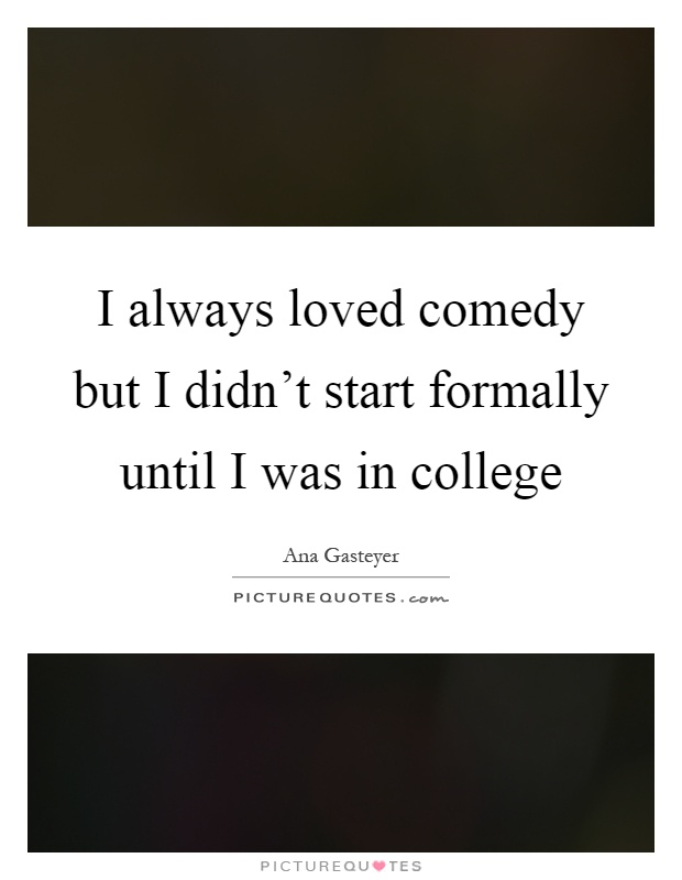 I always loved comedy but I didn't start formally until I was in college Picture Quote #1