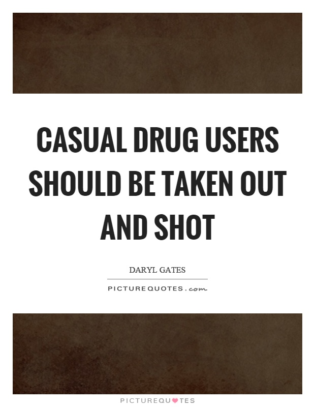Casual drug users should be taken out and shot Picture Quote #1