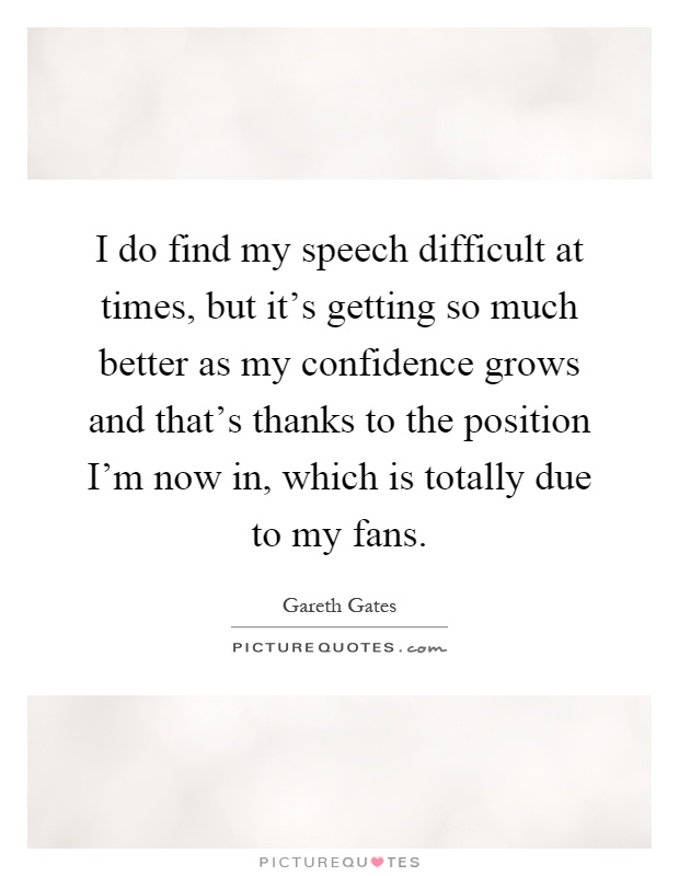 I do find my speech difficult at times, but it's getting so much better as my confidence grows and that's thanks to the position I'm now in, which is totally due to my fans Picture Quote #1