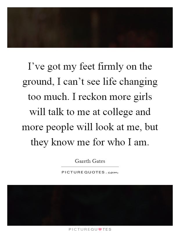 I've got my feet firmly on the ground, I can't see life changing too much. I reckon more girls will talk to me at college and more people will look at me, but they know me for who I am Picture Quote #1