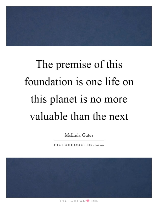 The premise of this foundation is one life on this planet is no more valuable than the next Picture Quote #1