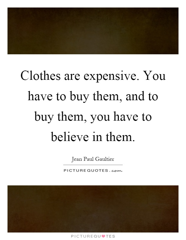 Clothes are expensive. You have to buy them, and to buy them, you have to believe in them Picture Quote #1