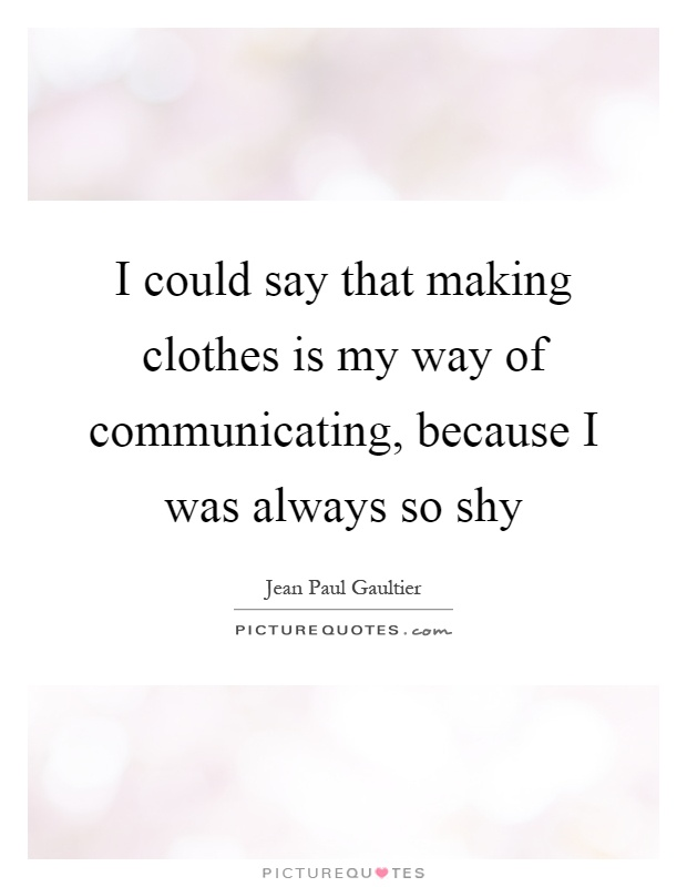 I could say that making clothes is my way of communicating, because I was always so shy Picture Quote #1