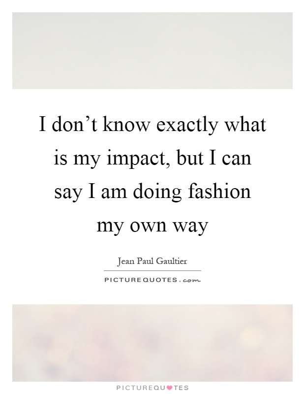 I don't know exactly what is my impact, but I can say I am doing fashion my own way Picture Quote #1