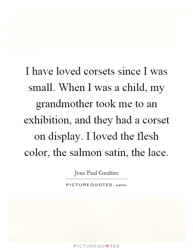 I have loved corsets since I was small. When I was a child, my grandmother took me to an exhibition, and they had a corset on display. I loved the flesh color, the salmon satin, the lace Picture Quote #1