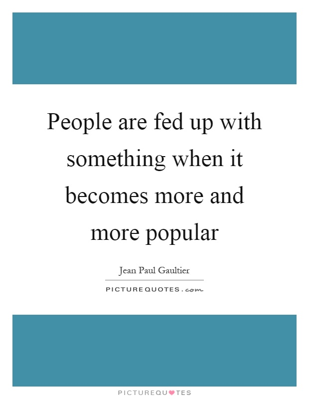 People are fed up with something when it becomes more and more popular Picture Quote #1