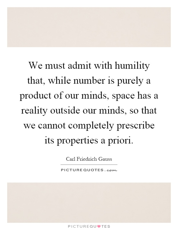 We must admit with humility that, while number is purely a product of our minds, space has a reality outside our minds, so that we cannot completely prescribe its properties a priori Picture Quote #1