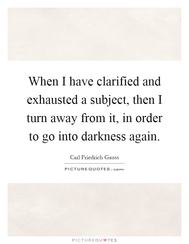 When I have clarified and exhausted a subject, then I turn away from it, in order to go into darkness again Picture Quote #1