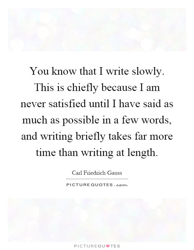You know that I write slowly. This is chiefly because I am never satisfied until I have said as much as possible in a few words, and writing briefly takes far more time than writing at length Picture Quote #1