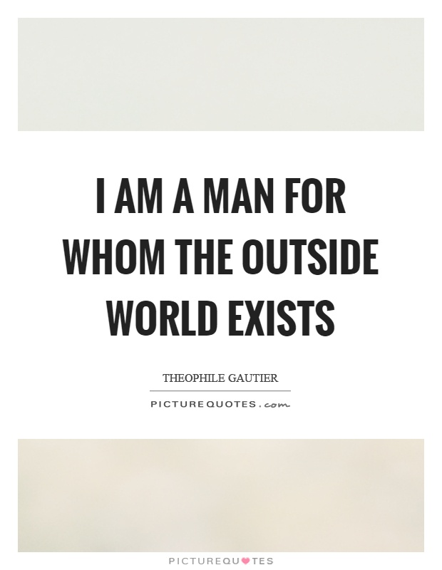 I am a man for whom the outside world exists Picture Quote #1