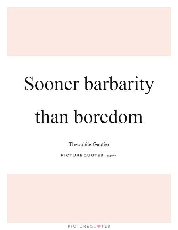 Sooner barbarity than boredom Picture Quote #1