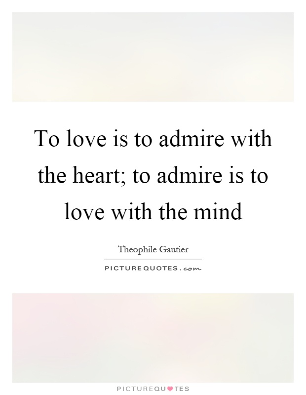 To love is to admire with the heart; to admire is to love with the mind Picture Quote #1