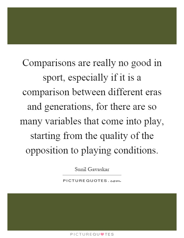 Comparisons are really no good in sport, especially if it is a comparison between different eras and generations, for there are so many variables that come into play, starting from the quality of the opposition to playing conditions Picture Quote #1