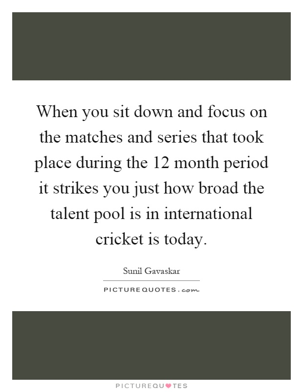 When you sit down and focus on the matches and series that took place during the 12 month period it strikes you just how broad the talent pool is in international cricket is today Picture Quote #1