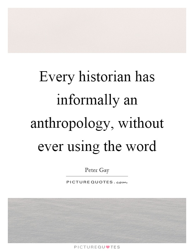 Every historian has informally an anthropology, without ever using the word Picture Quote #1