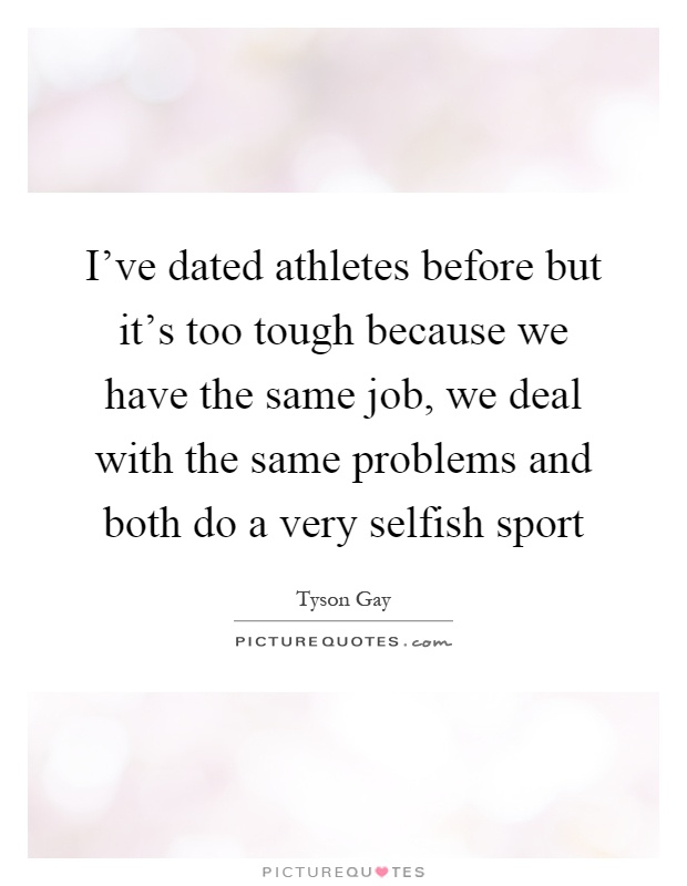 I've dated athletes before but it's too tough because we have the same job, we deal with the same problems and both do a very selfish sport Picture Quote #1