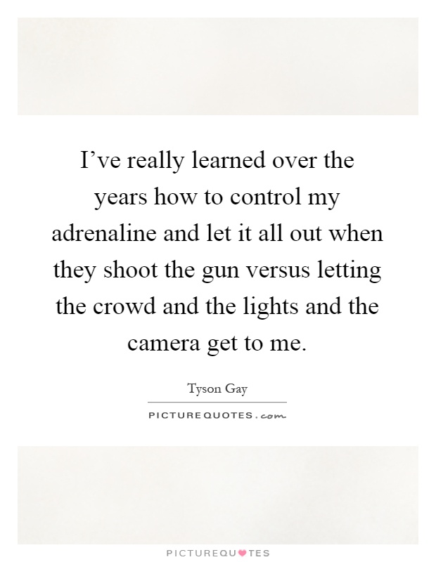 I've really learned over the years how to control my adrenaline and let it all out when they shoot the gun versus letting the crowd and the lights and the camera get to me Picture Quote #1