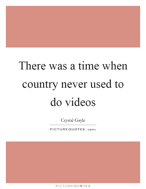 There was a time when country never used to do videos Picture Quote #1