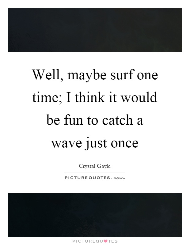 Well, maybe surf one time; I think it would be fun to catch a wave just once Picture Quote #1