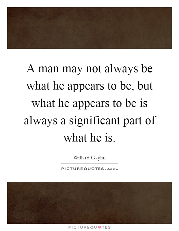A man may not always be what he appears to be, but what he appears to be is always a significant part of what he is Picture Quote #1
