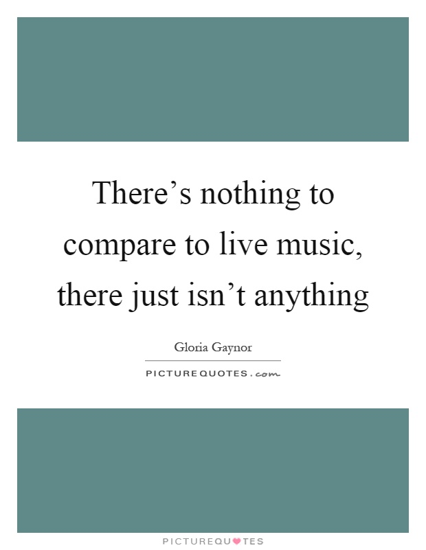 There's nothing to compare to live music, there just isn't anything Picture Quote #1