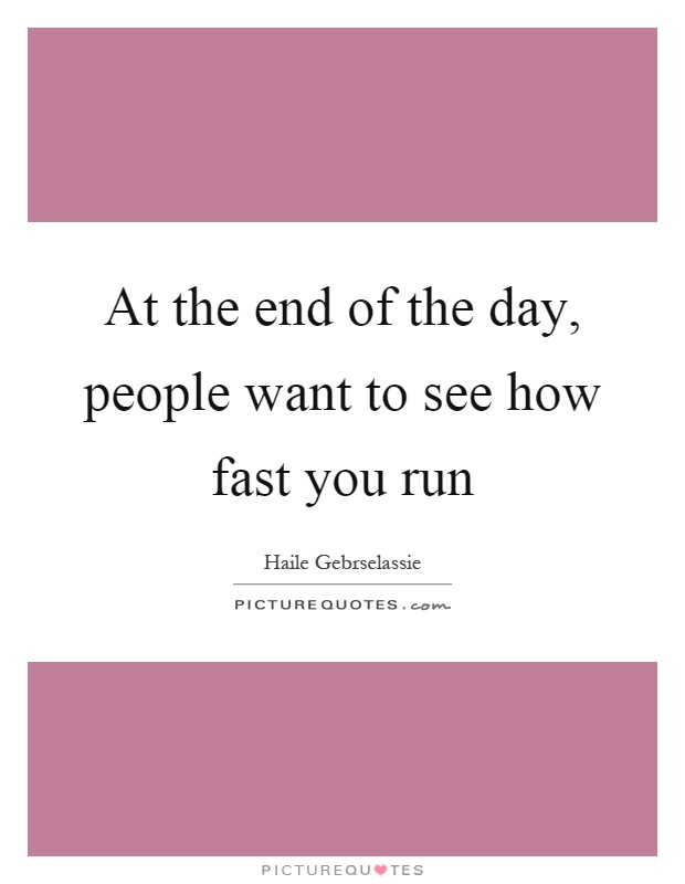 At the end of the day, people want to see how fast you run Picture Quote #1