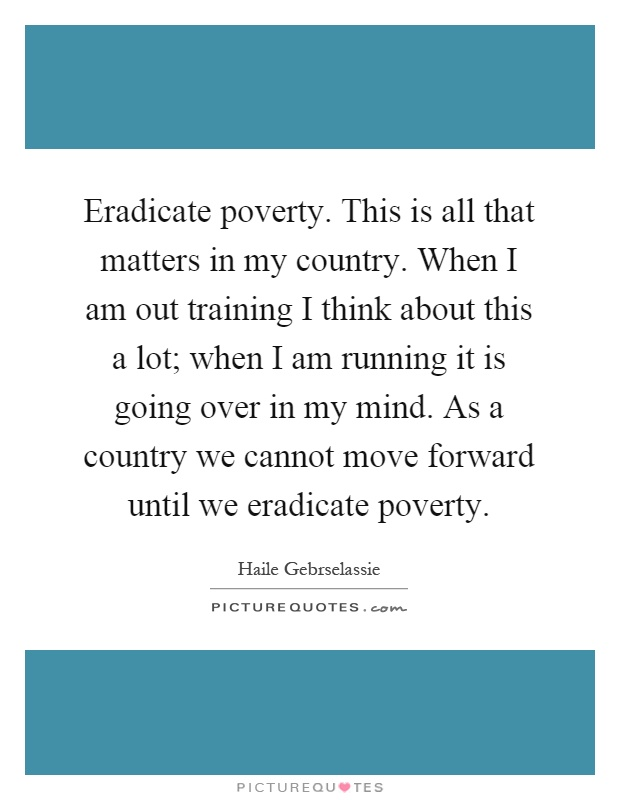 Eradicate poverty. This is all that matters in my country. When I am out training I think about this a lot; when I am running it is going over in my mind. As a country we cannot move forward until we eradicate poverty Picture Quote #1